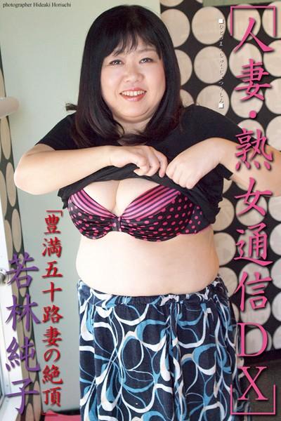 人妻・熟女通信DX 「豊満五十路妻の絶頂」 若林純子