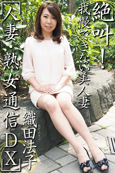 人妻・熟女通信DX 「絶叫!我慢できない美人妻」 織田法子
