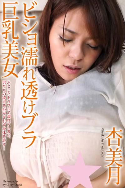 ビショ濡れ透けブラ巨乳美女 杏美月 写真集