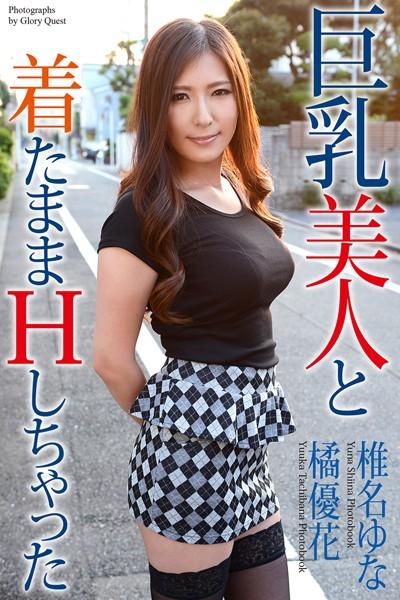 巨乳美人と着たままHしちゃった 橘優花 椎名ゆな 写真集