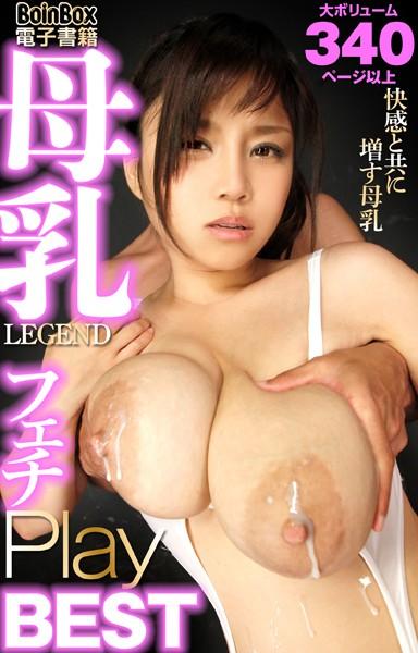 母乳LEGEND フェチPlay BEST 〜大ボリューム340ページ以上〜
