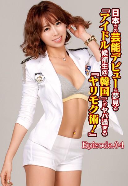 日本での芸能デビューを夢見る『アイドル候補生@韓国』へのアブな過ぎる『ヤリモク術!』 Episode.04