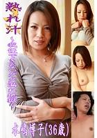 熟れ汁〜我慢できないダダ漏れ地獄〜水嶋博子(36歳)