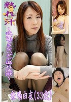 熟れ汁〜我慢できないダダ漏れ地獄〜飯嶋由衣(33歳)