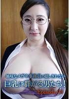 地味なメガネ事務員の隠しきれない巨乳に群がる男たち! Episode03