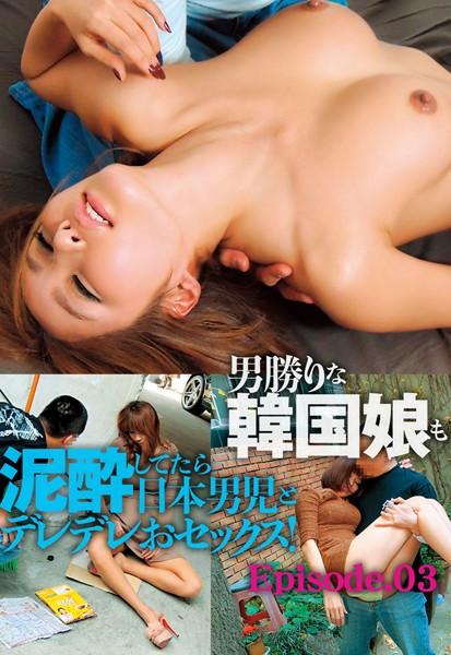 泥酔韓流美女 男勝りな韓国娘も泥酔してたら日本男児とデレデレおセックス! Episode03