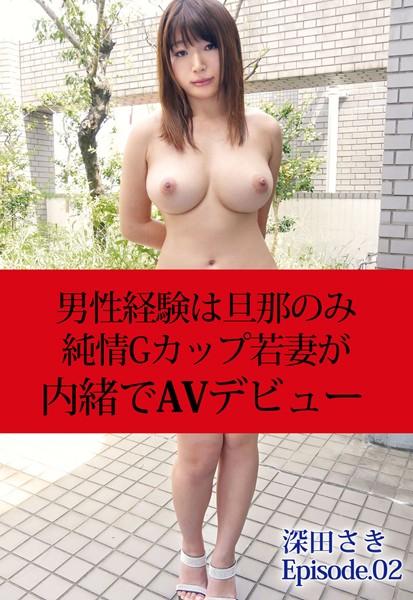 男性経験は旦那のみ 純情Gカップ若妻が内緒でAVデビュー 深田さき Episode02