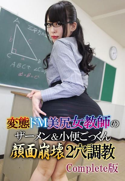 変態ドM美尻女教師のザーメン&小便ごっくん顔面崩壊2穴調教 Complete版