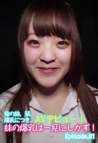 俺の妹、栞、爆乳につき、AVデビュー!妹の爆乳は一見にしかず! Episode01