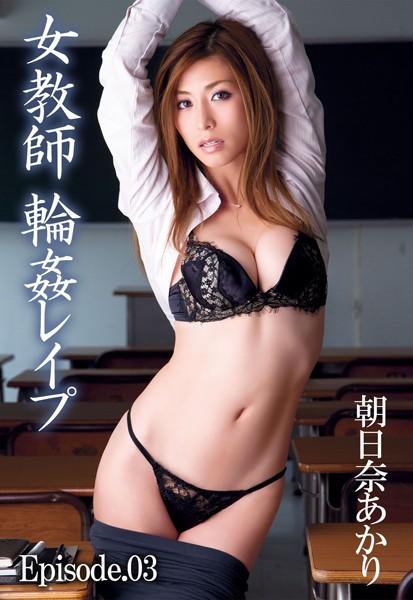 【朝日奈あかり】女教師 輪姦レイプ Episode03