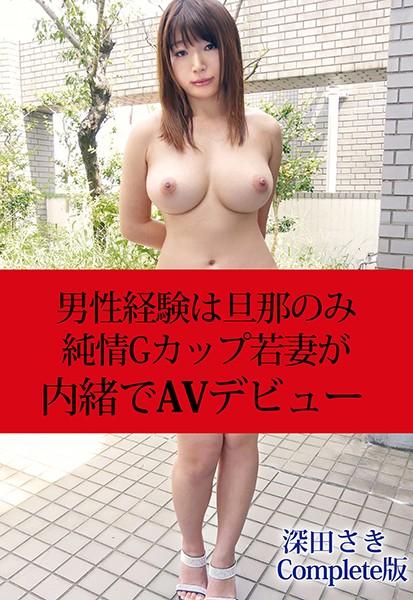 男性経験は旦那のみ 純情Gカップ若妻が内緒でAVデビュー 深田さき Complete版