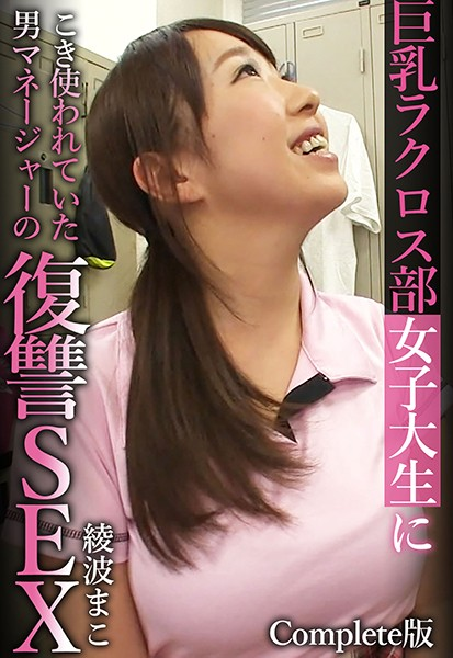巨乳ラクロス部女子大生にこき使われていた男マネージャーの復讐SEX 綾波まこ Complete版