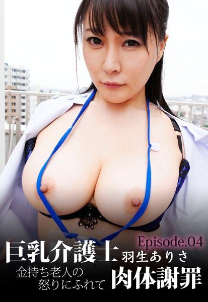 巨乳介護士 羽生ありさ 金持ち老人の怒りにふれて肉体謝罪 Episode.04
