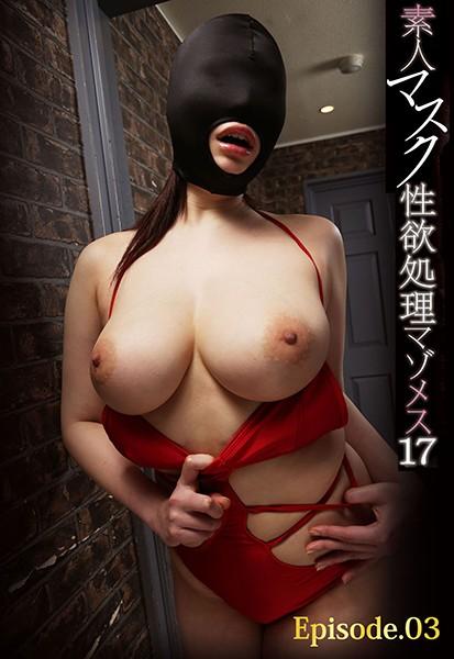 素人マスク性欲処理マゾメス 17 Episode.03