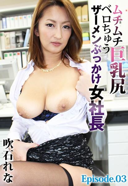 ムチムチ巨乳尻ベロちゅうザーメンぶっかけ女社長 吹石れな Episode.03