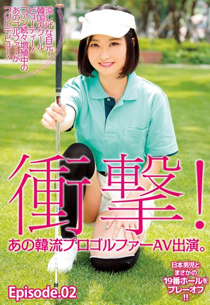 衝撃!あの韓流プロゴルファーAV出演。涼しげな目元! 韓国のクールビューティー! ファン続々増殖中のあのゴルファーがついにデビュー!日本男児とまさかの19番ホールをプレーオフ!! Episode02