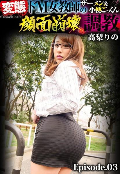 変態ドM女教師のザーメン&小便ごっくん顔面崩壊調教 高梨りの Episode.03