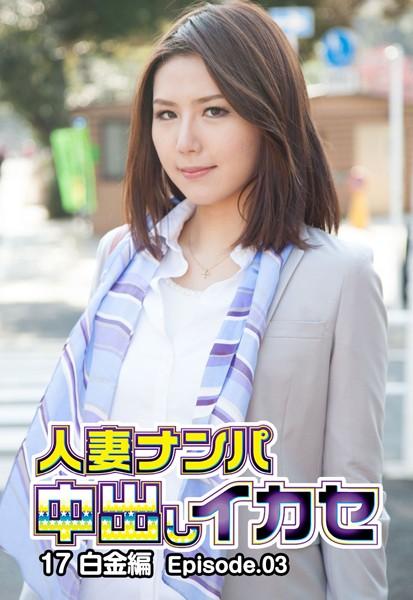 人妻ナンパ中出しイカセ 17 白金編 Episode.03
