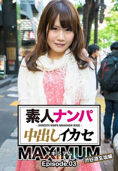 素人ナンパ中出しイカセ マキシマム 渋谷道玄坂編 Episode.03