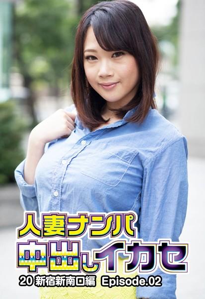 人妻ナンパ中出しイカセ 20 新宿新南口編 Episode.02