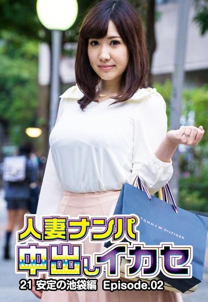 人妻ナンパ中出しイカセ 21 安定の池袋編 Episode.02