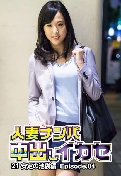 人妻ナンパ中出しイカセ 21 安定の池袋編 Episode.04