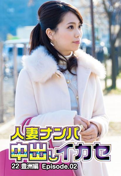 人妻ナンパ中出しイカセ 22 豊洲編 Episode.02