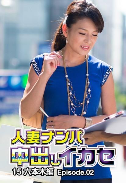 人妻ナンパ中出しイカセ 15 六本木編 Episode.02