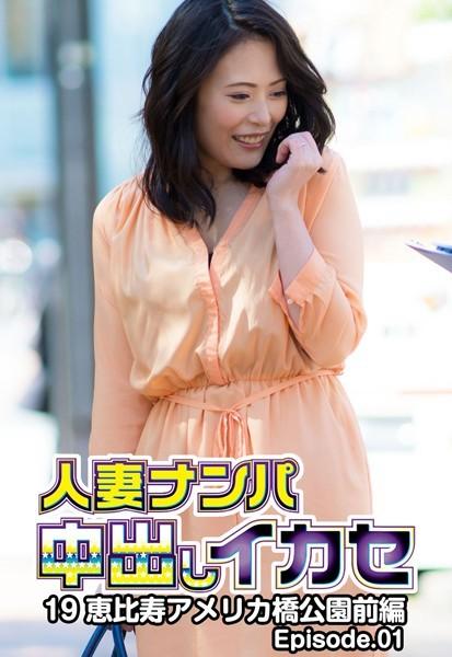 人妻ナンパ中出しイカセ 19 恵比寿アメリカ橋公園 前編 Episode.01
