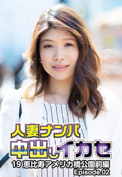 人妻ナンパ中出しイカセ 19 恵比寿アメリカ橋公園 前編 Episode.02