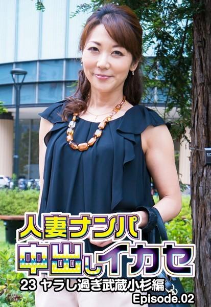 人妻ナンパ中出しイカセ 23 ヤラし過ぎ武蔵小杉編 Episode.02