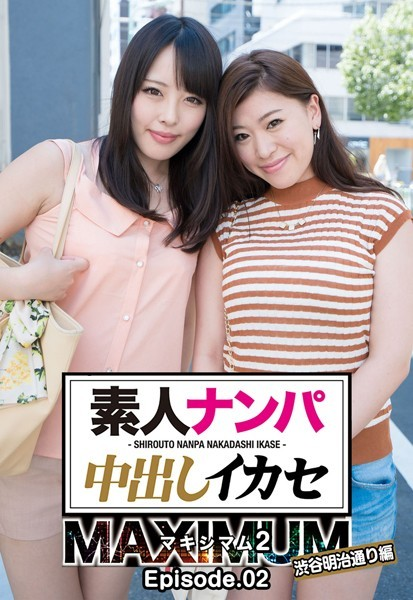 素人ナンパ中出しイカセ マキシマム 2 渋谷明治通り編 Episode.02