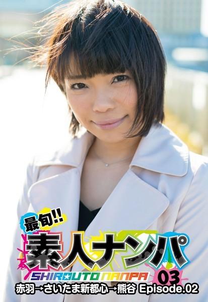最旬!!素人ナンパ 03赤羽→さいたま新都心→熊谷 Episode.02