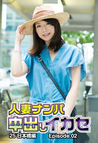 人妻ナンパ中出しイカセ 25 日本橋編 Episode.02