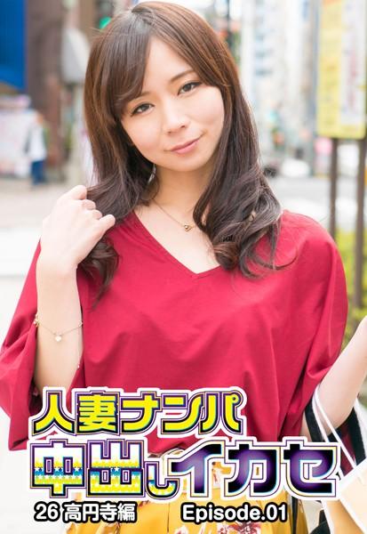 人妻ナンパ中出しイカセ 26 高円寺編 Episode.01