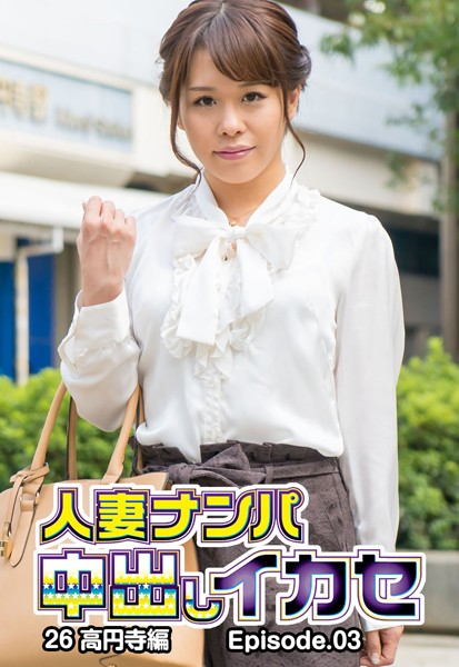 人妻ナンパ中出しイカセ 26 高円寺編 Episode.03