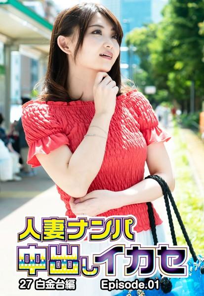 人妻ナンパ中出しイカセ 27 白金台編 Episode.01