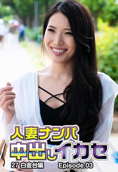人妻ナンパ中出しイカセ 27 白金台編 Episode.03
