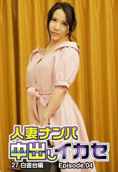人妻ナンパ中出しイカセ 27 白金台編 Episode.04