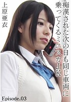 痴●された次の日も同じ車両に乗ってくるミニスカJK 上原亜衣 Episode.03