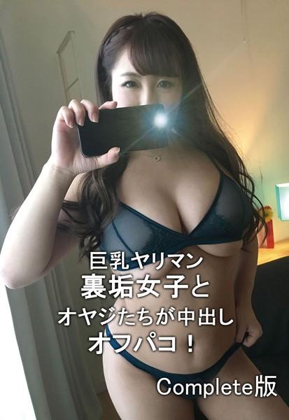 巨乳ヤリマン裏垢女子とオヤジたちが中出しオフパコ! Complete版