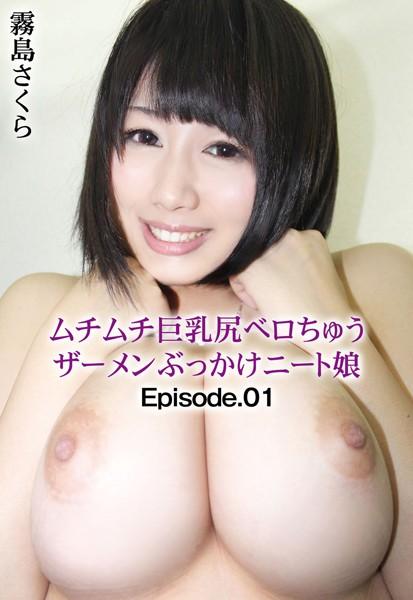 ムチムチ巨乳尻ベロちゅうザーメンぶっかけニート娘 霧島さくら Episode.01