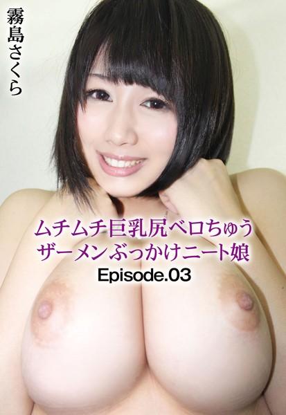 ムチムチ巨乳尻ベロちゅうザーメンぶっかけニート娘 霧島さくら Episode.03