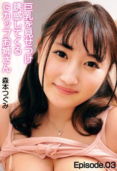 巨乳を見せつけ誘惑してくるGカップお姉さん 森本つぐみ Episode.03