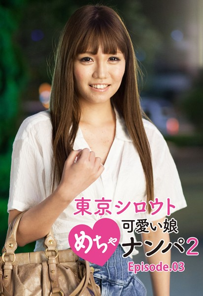 東京シロウトめちゃ可愛い娘ナンパ 2 Episode.03