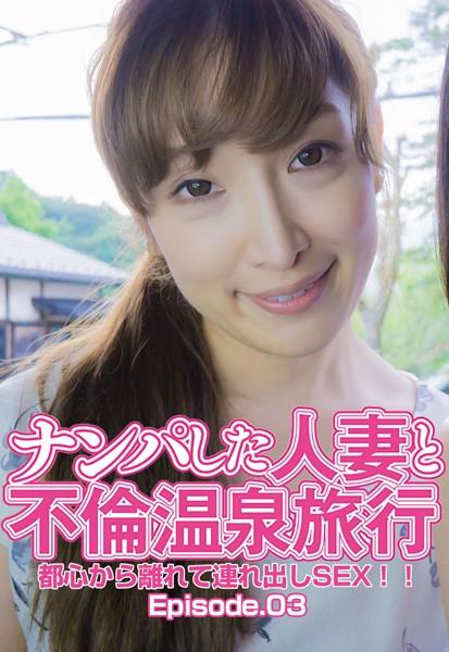 ナンパした人妻と不倫温泉旅行 都心から離れて連れ出しSEX!! Episode.03