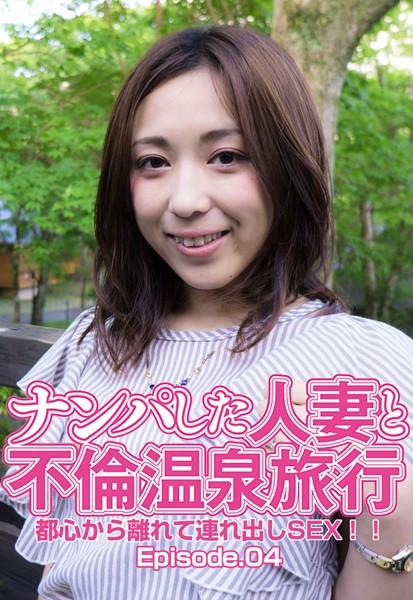ナンパした人妻と不倫温泉旅行 都心から離れて連れ出しSEX!! Episode.04