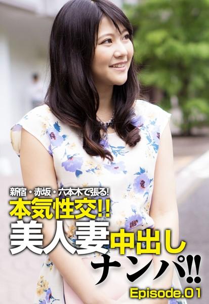 新宿・赤坂・六本木で張る!本気性交!!美人妻中出しナンパ!! Episode.01