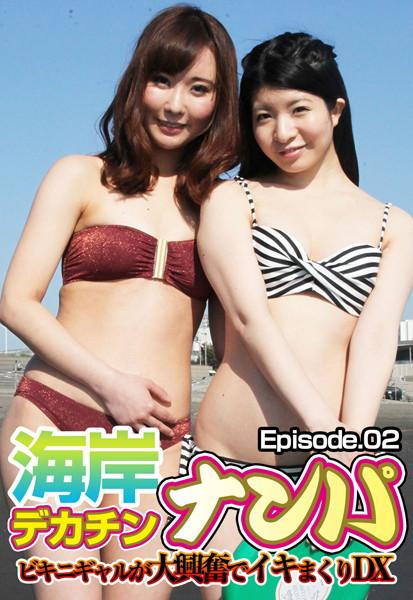 海岸デカチンナンパ ビキニギャルが大興奮でイキまくりDX Episode.02
