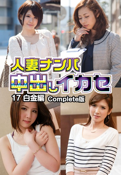 人妻ナンパ中出しイカセ 17 白金編 Complete版